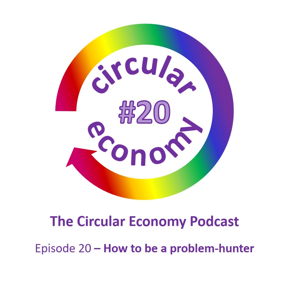 Circular Economy Podcast Episode 20 How to be a problem hunter