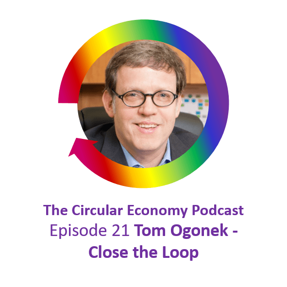 Circular Economy Podcast Ep21 Tom Ogonek Close the Loop