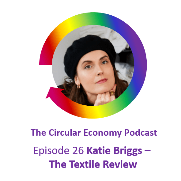 Circular Economy Podcast Episode 26 Katie Briggs - The Textile Review