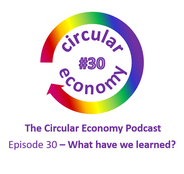 Circular Economy Podcast Episode 30 - what have we learnt?