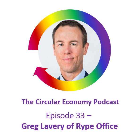 Circular Economy Podcast Episode 33 - Greg Lavery of Rype Office
