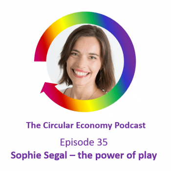 Circular Economy Podcast Episode 35 Sophie Segal - the power of play