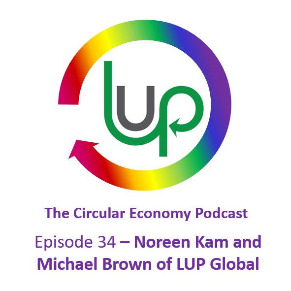 Circular Economy Podcast Episode 34 Noreen Kam and Michael Brown of LUP Global