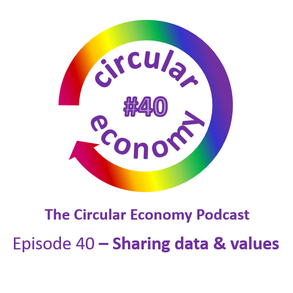 Circular Economy Podcast Episode 40 Sharing Data and Values