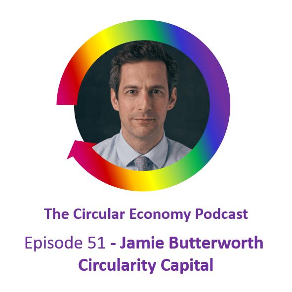 Ep 51 Jamie Butterworth Circularity Capital