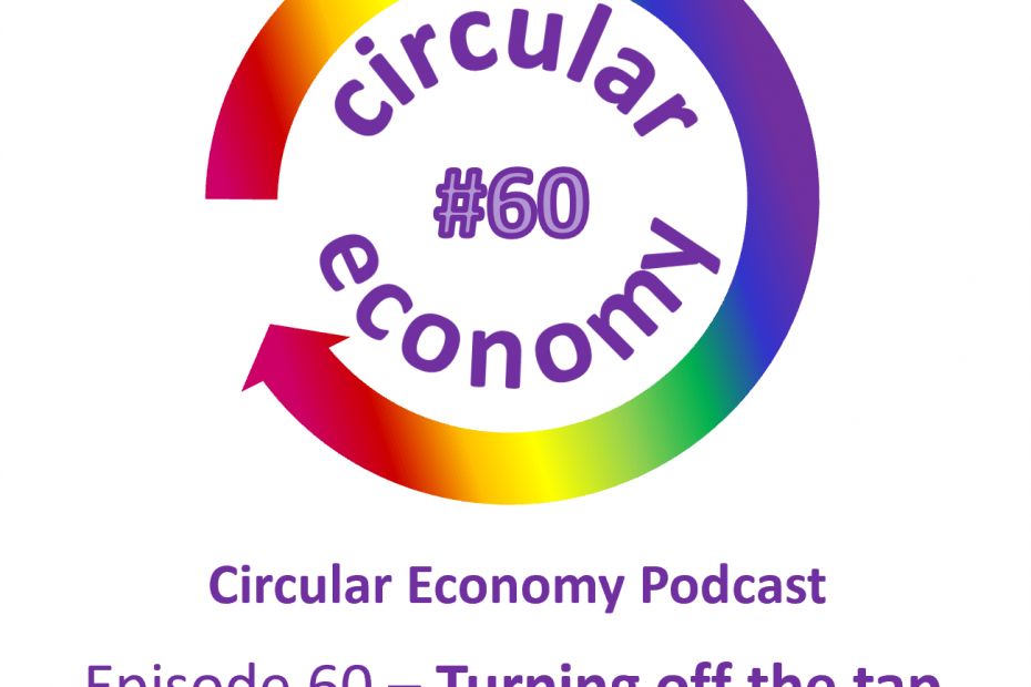 Circular Economy Podcast Episode 60 – Turning off the tap